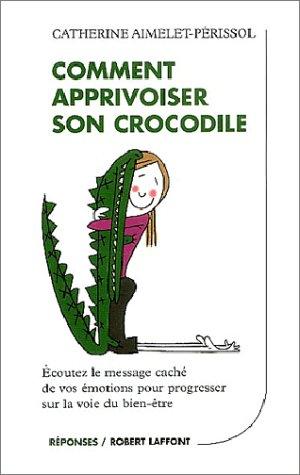 Comment apprivoiser son crocodile : Ecoutez le message cach de vos motions pour progresser sur la voie du bien-tre