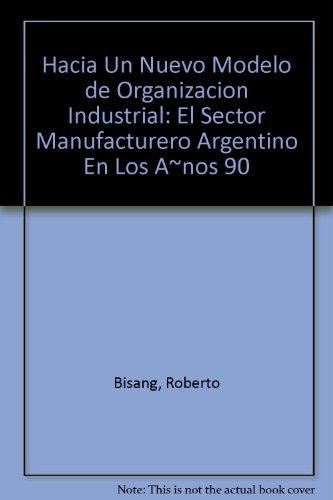 Hacia Un Nuevo Modelo de Organizacion Industrial: El Sector Manufacturero Argentino En Los A~nos 90 por Roberto Bisang