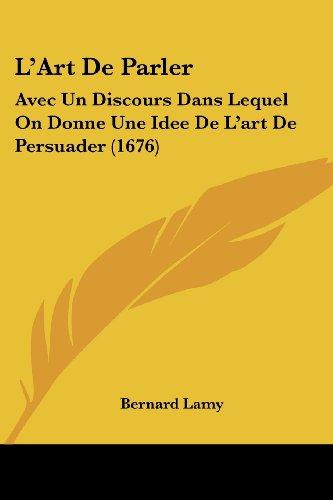 L'Art de Parler: Avec Un Discours Dans Lequel on Donne Une Idee de L'Art de Persuader (1676)