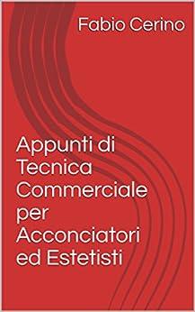Appunti di Tecnica Commerciale per Acconciatori ed Estetisti di [Cerino, Fabio]