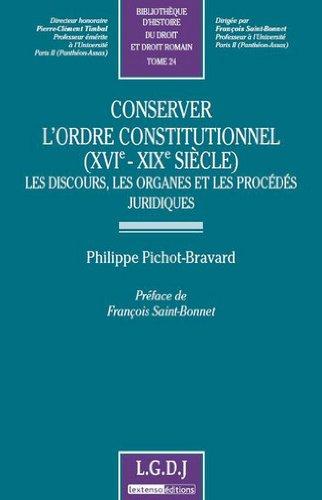Conserver l'ordre constitutionnel (XVIe-XIXe siècle) : Les discours, les organes et les procédés juridiques par Philippe Pichot-Bravard
