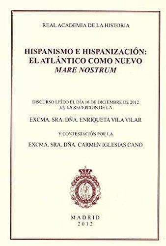 Hispanismo e hispanización : el Atlántico como nuevo Mare Nostrum : discurso de ingreso en la Real Academia de la Historia por Enriqueta Vila Vilar