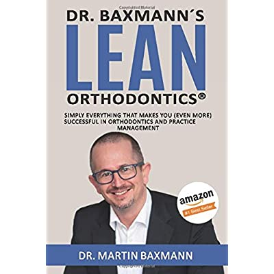 Dr Baxmanns Lean Orthodontics Simply Everything That Makes You Even More Successful In Orthodontics And Practice Management
