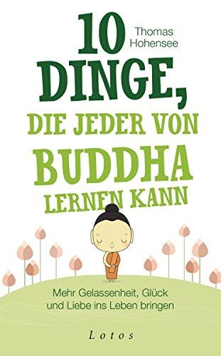10 Dinge, die jeder von Buddha lernen kann: Mehr Gelassenheit, Glück und Liebe ins Leben bringen
