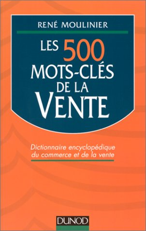 LES 500 MOTS-CLES DE LA VENTE. Dictionnaire encyclopédique du commerce et de la vente par René Moulinier