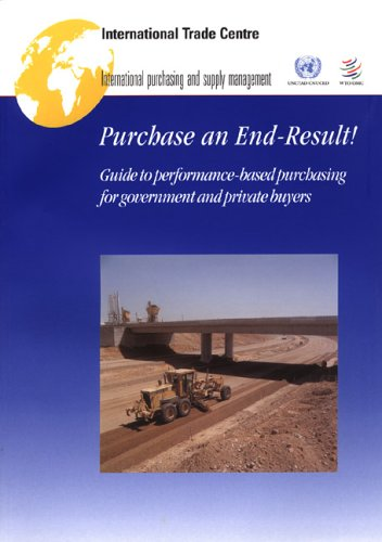 Purchase an End-result! Guide to Performance-based Purchasing for Government And Private Buyers