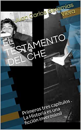 EL TESTAMENTO DEL CHE: Primeros tres capítulos . La Historia es una ficción inverosímil eBook: Juan Carlos Geremías Viera: Amazon.es: Tienda Kindle