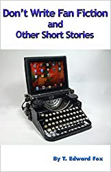 Don't Write Fan Fiction and Other Short Stories: Stories too short to sell individually