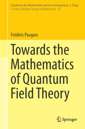 Towards the Mathematics of Quantum Field Theory (Ergebnisse der Mathematik und ihrer Grenzgebiete. 3. Folge / A Series of Modern Surveys in Mathematics Book 59) (English Edition)