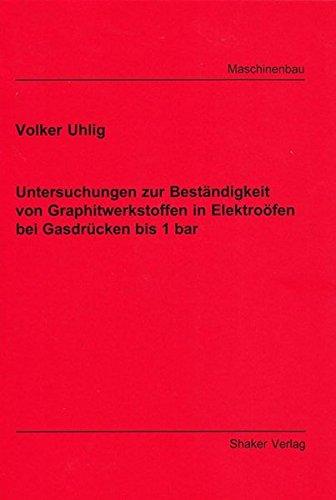 Untersuchungen zur Beständigkeit von Graphitwerkstoffen in Elektroöfen bei Gasdrücken bis 1 bar (Berichte aus dem Maschinenbau)