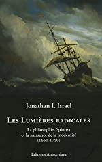 Les Lumières radicales - La philosophie, Spinoza et la naissance de la modernité (1650-1750) de Jonathan Israel