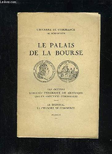 LE PALAIS DE LA BOURSE - LES OEUVRES D'INTERÊTS HISTORIQUE OU ARTISTIQUE QUI S'Y TROUVENT - CHAMBRE DE COMMERCE DE BORDEAUX par COLLECTIF