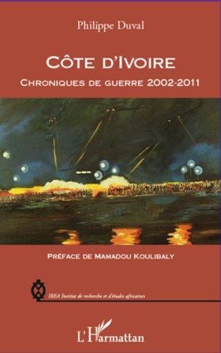 Côte d'Ivoire chroniques de guerre 2002-2011 (IREA (Institut de recherche et d'études africaines)) par Philippe Duval