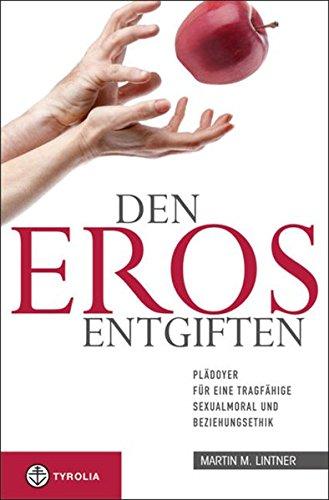 Den Eros entgiften: Plädoyer für eine tragfähige Sexualmoral und Beziehungsethik