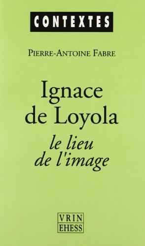 Ignace De Loyola Le Lieu De L'image: Le Probleme De La Composition De Lieu Dans Les Pratiques Spirituelles Et Artistiques Jesuites De La Seconde Moitie Du XVIe Siecle
