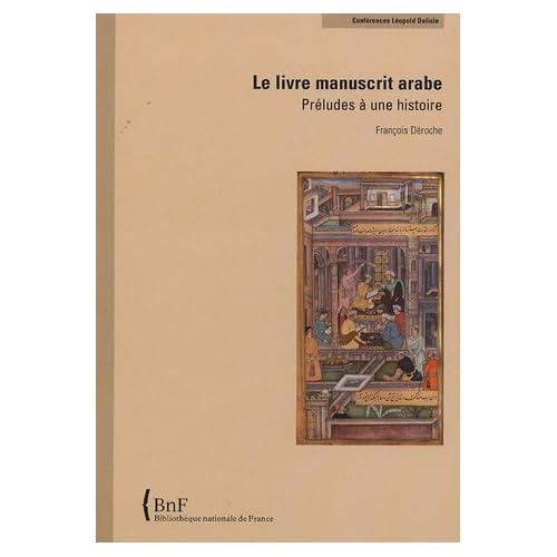Le Livre manuscrit arabe. Préludes à une histoire