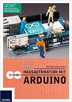 Hausautomation mit Arduino: Heizkörperthermostat, Funksteckdose, SMS-Rauchmelder, RFID-Katzentüre, Gartenbewässerung & Co. Die Aufgaben im Haus übernimmt ab jetzt der Arduino ( 28. Juli 2014 )