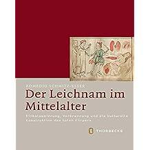 Der Leichnam im Mittelalter: Einbalsamierung, Verbrennung und die kulturelle Konstruktion des toten Körpers (Mittelalter-Forschungen, Band 48)