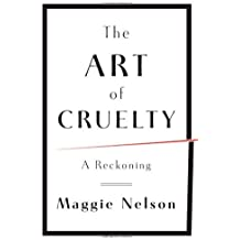The Art of Cruelty: A Reckoning by Maggie Nelson (2011-07-11)