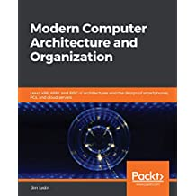Modern Computer Architecture and Organization: Learn x86, ARM, and RISC-V architectures and the design of smartphones, PCs, and cloud servers (English Edition)