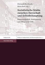 Sozialistische Städte zwischen Herrschaft und Selbstbehauptung: Kommunalpolitik, Stadtplanung und Alltag in der DDR (Beiträge zur Stadtgeschichte und Urbanisierungsforschung)