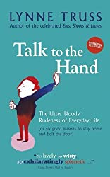 Talk to the Hand: The Utter Bloody Rudeness of Everyday Life (or Six Good Reasons to Stay Home and Bolt the Door) by Lynne Truss (2006-10-12)
