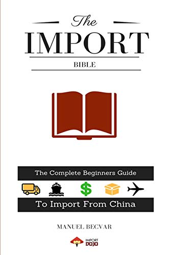 The Import Bible: The complete beginner's guide to successful importing  from China