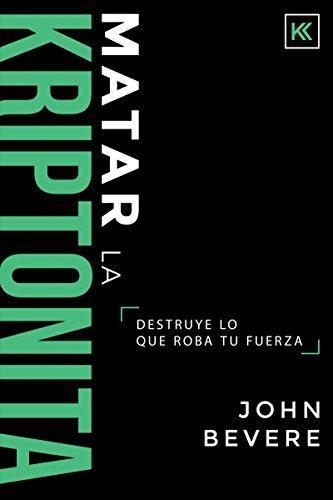 Matar La Kriptonita: Destruye Lo Que Roba Tu Fuerza por John Bevere