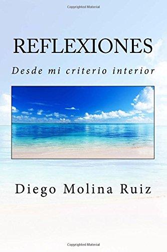Reflexiones: Desde mi criterio interior: Volume 1 por Diego Molina Ruiz