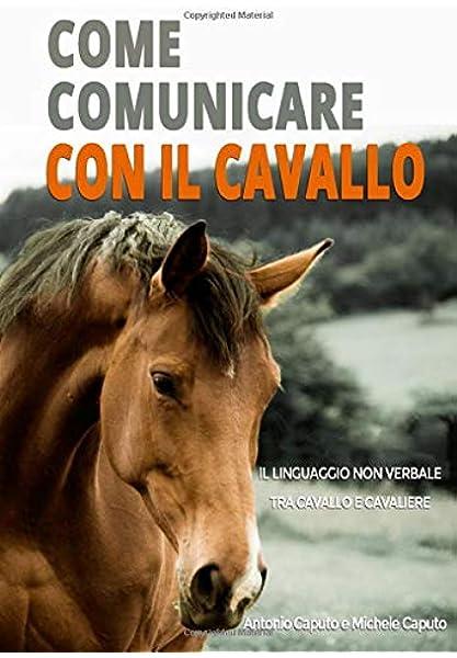 Amazon It Come Comunicare Con Il Cavallo Il Linguaggio Non Verbale Tra Cavallo E Cavaliere Caputo Antonio Caputo Michele Libri