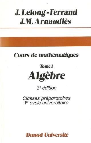 Cours de mathématiques... Tome 1 : Algèbre par Jacqueline Lelong-Ferrand, Jean-Marie Arnaudiès