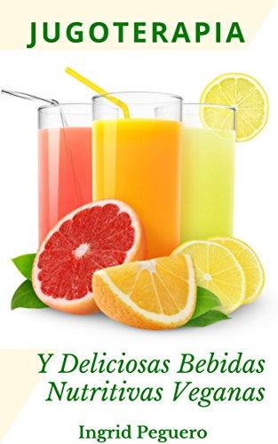 Jugoterapia y Deliciosas Bebidas Nutritivas Veganas: Zumos y Bebidas Veganas para Desintoxicar, Mantener el Cuerpo con Salud y para Disfrutar