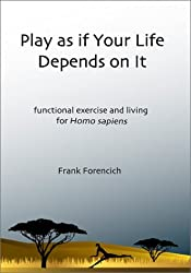 Play as if Your Life Depends on It: Functional Exercise and Living for Homo Sapiens by Frank Forencich (2003-03-10)