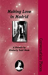 Making Love in Madrid: A Novella (Conversation Pieces, Volume 17) by Kimberly Todd Wade (2007) Paperback