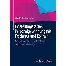 Einstellungssache: Personalgewinnung mit Frechmut und Können: Frische Ideen für Personalmarketing und Employer Branding