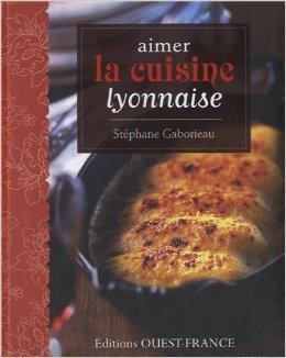 AIMER LA CUISINE LYONNAISE de Stphane GABORIEAU ( 18 avril 2013 )