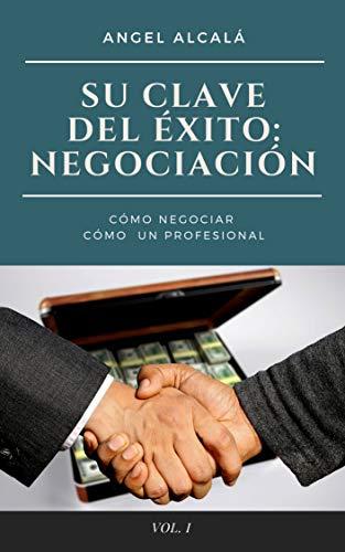 Su Clave del Éxito: NEGOCIACIÓN: Cómo Negociar como un Profesional (Volumen nº 1) por Angel Alcalá
