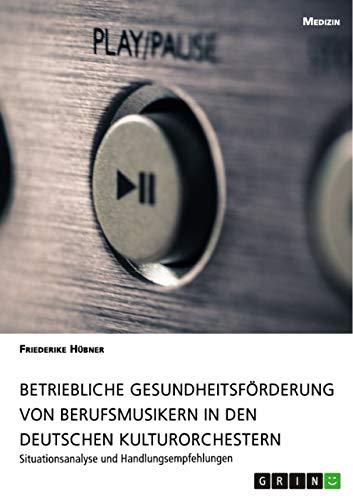 Betriebliche Gesundheitsförderung von Berufsmusikern in den deutschen Kulturorchestern: Situationsanalyse und Handlungsempfehlungen