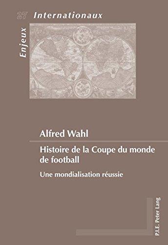 Histoire de la Coupe du monde de football : Une mondialisation réussie par Alfred Wahl