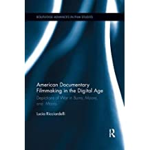 American Documentary Filmmaking in the Digital Age: Depictions of War in Burns, Moore, and Morris (Routledge Advances in Film Studies)