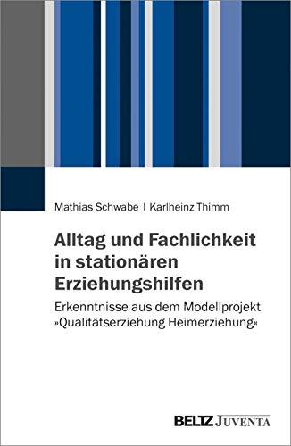 Alltag und Fachlichkeit in stationären Erziehungshilfen: Erkenntnisse aus dem Modellprojekt »Qualitätsagentur Heimerziehung«