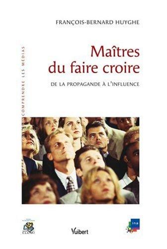 Maîtres du faire croire : De la propagande à l'influence par François-Bernard Huyghe