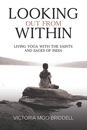 Looking Out From Within: Living Yoga with the Saints and ...