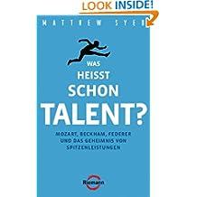 Was heißt schon Talent?: Mozart, Beckham, Federer und das Geheimnis von Spitzenleistungen (German Edition)