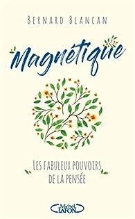 Magnétique - Les fabuleux pouvoirs de la pensée par Bernard Blancan