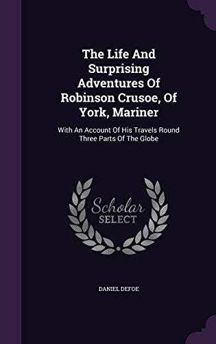 The Life And Surprising Adventures Of Robinson Crusoe, Of York, Mariner: With An Account Of His Travels Round Three Parts Of The Globe