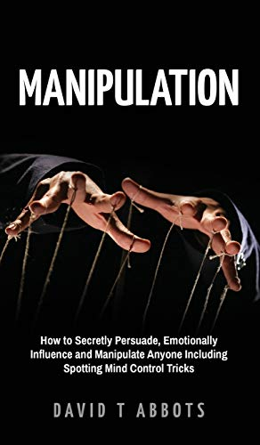 Manipulation: How to Secretly Persuade, Emotionally Influence and Manipulate Anyone Including Spotting Mind Control Tricks