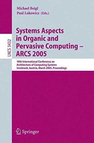 Systems Aspects in Organic and Pervasive Computing - ARCS 2005: 18th International Conference on Architecture of Computing Systems, Innsbruck, ... (Lecture Notes in Computer Science)