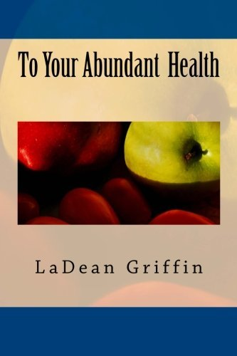 To Your Abundant Health by LaDean Griffin (2015-08-06)