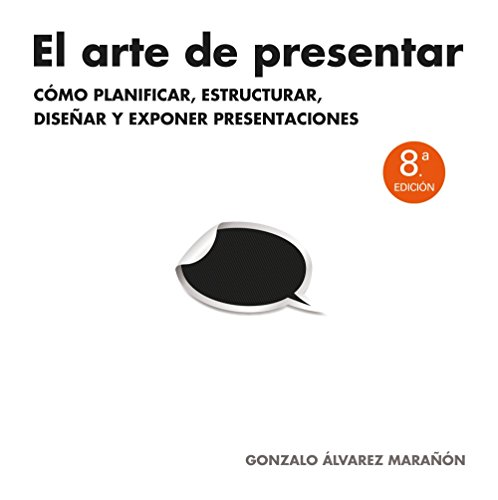 El arte de presentar: Cómo planificar, estructurar, diseñar y exponer presentaciones (Sin colección) por Gonzalo Álvarez Marañón
